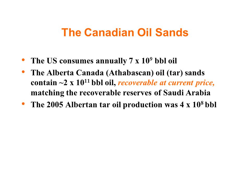 The Canadian Oil Sands The US consumes annually 7 x 10 9 bbl oil The Alberta Canada (Athabascan) oil (tar) sands contain ~2 x 10 11 bbl oil, recoverab