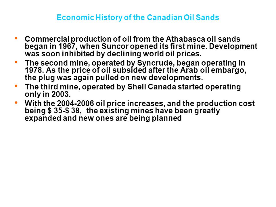 Economic History of the Canadian Oil Sands Commercial production of oil from the Athabasca oil sands began in 1967, when Suncor opened its first mine.