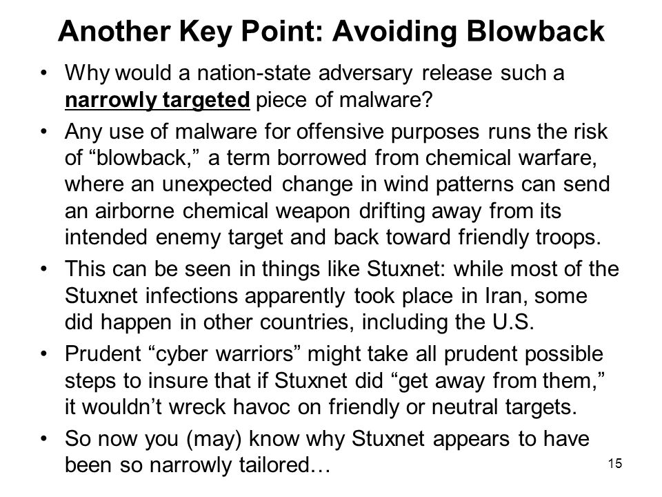 15 Another Key Point: Avoiding Blowback Why would a nation-state adversary release such a narrowly targeted piece of malware? Any use of malware for o