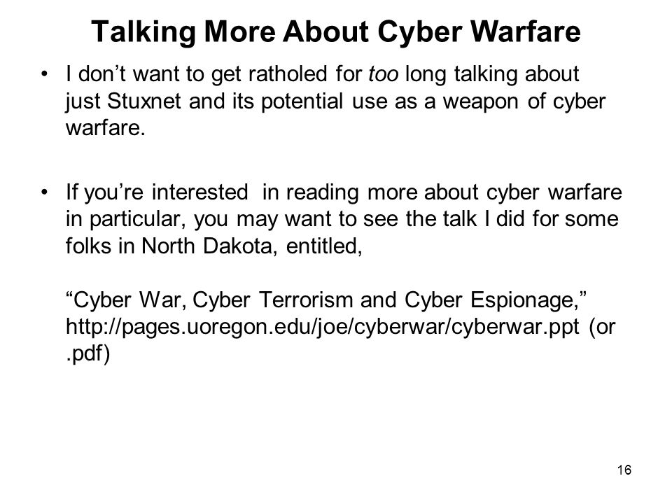 16 Talking More About Cyber Warfare I don't want to get ratholed for too long talking about just Stuxnet and its potential use as a weapon of cyber warfare.