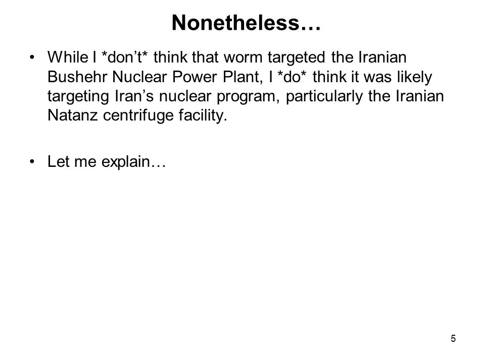 5 Nonetheless… While I *don't* think that worm targeted the Iranian Bushehr Nuclear Power Plant, I *do* think it was likely targeting Iran's nuclear program, particularly the Iranian Natanz centrifuge facility.