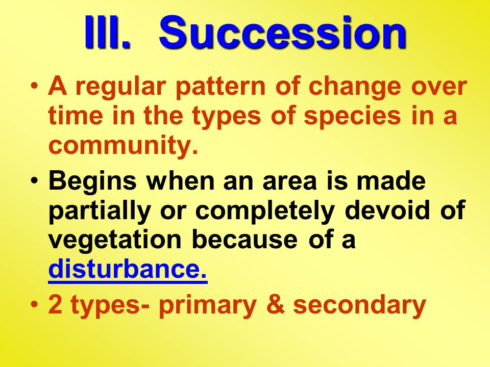 III.Succession A regular pattern of change over time in the types of species in a community.