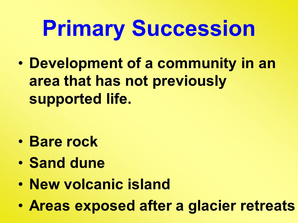 Primary Succession Development of a community in an area that has not previously supported life.