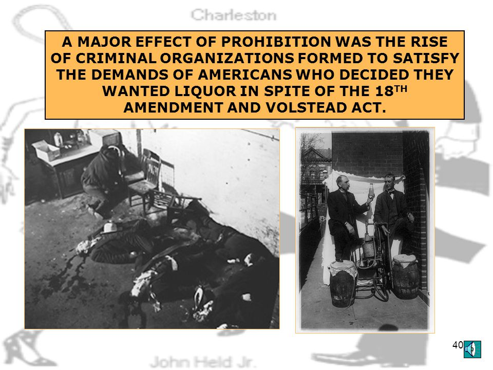 39 THE 18 TH AMENDMENT WAS ENFORCED BY THE VOLSTEAD ACT, WHICH PASSED DESPITE PRESIDENT WILSON'S VETO IN 1919 CONGRESSMAN ANDREW VOLSTEAD
