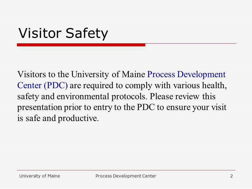 University of MaineProcess Development Center2 Visitor Safety Visitors to the University of Maine Process Development Center (PDC) are required to comply with various health, safety and environmental protocols.