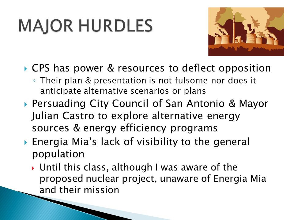  CPS has power & resources to deflect opposition ◦ Their plan & presentation is not fulsome nor does it anticipate alternative scenarios or plans  Persuading City Council of San Antonio & Mayor Julian Castro to explore alternative energy sources & energy efficiency programs  Energia Mia's lack of visibility to the general population  Until this class, although I was aware of the proposed nuclear project, unaware of Energia Mia and their mission