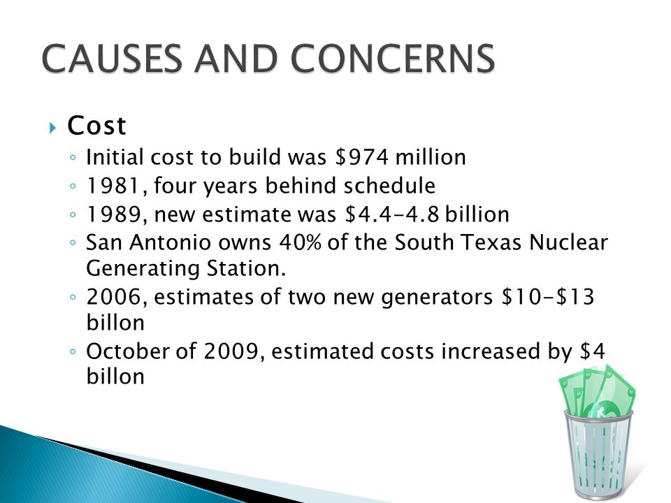  Cost ◦ Initial cost to build was $974 million ◦ 1981, four years behind schedule ◦ 1989, new estimate was $4.4-4.8 billion ◦ San Antonio owns 40% of the South Texas Nuclear Generating Station.