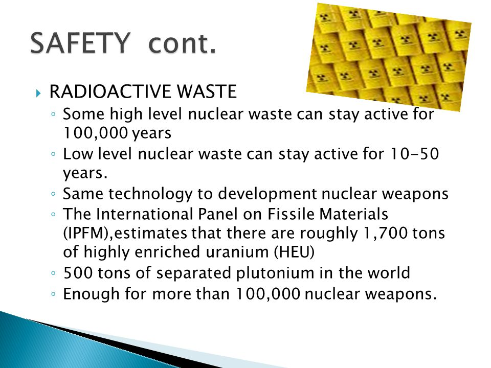  RADIOACTIVE WASTE ◦ Some high level nuclear waste can stay active for 100,000 years ◦ Low level nuclear waste can stay active for 10-50 years.