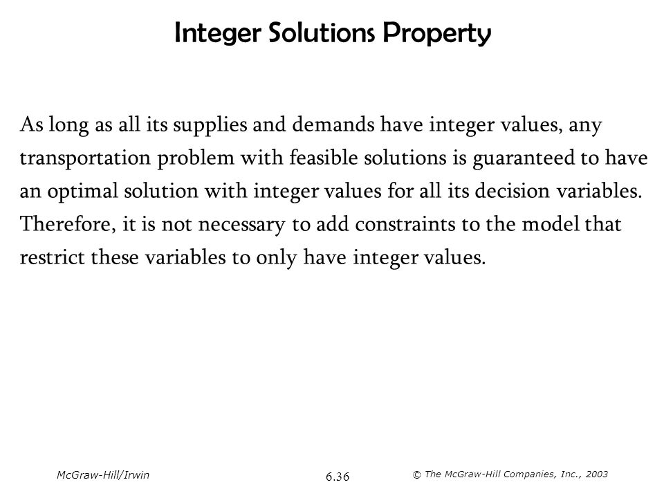 McGraw-Hill/Irwin © The McGraw-Hill Companies, Inc., 2003 6.36 Integer Solutions Property As long as all its supplies and demands have integer values,