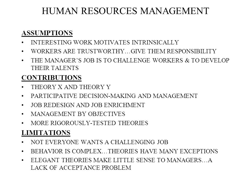 HUMAN RESOURCES MANAGEMENT ASSUMPTIONS INTERESTING WORK MOTIVATES INTRINSICALLY WORKERS ARE TRUSTWORTHY…GIVE THEM RESPONSIBILITY THE MANAGER'S JOB IS