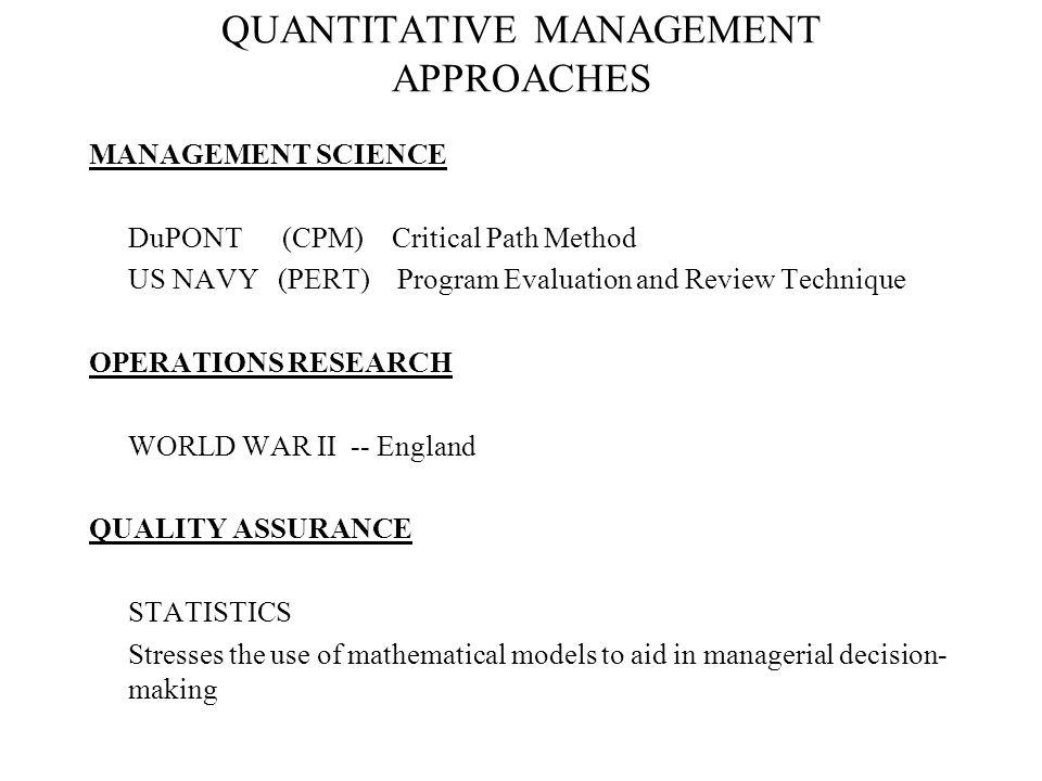 QUANTITATIVE MANAGEMENT APPROACHES MANAGEMENT SCIENCE DuPONT (CPM) Critical Path Method US NAVY (PERT) Program Evaluation and Review Technique OPERATI