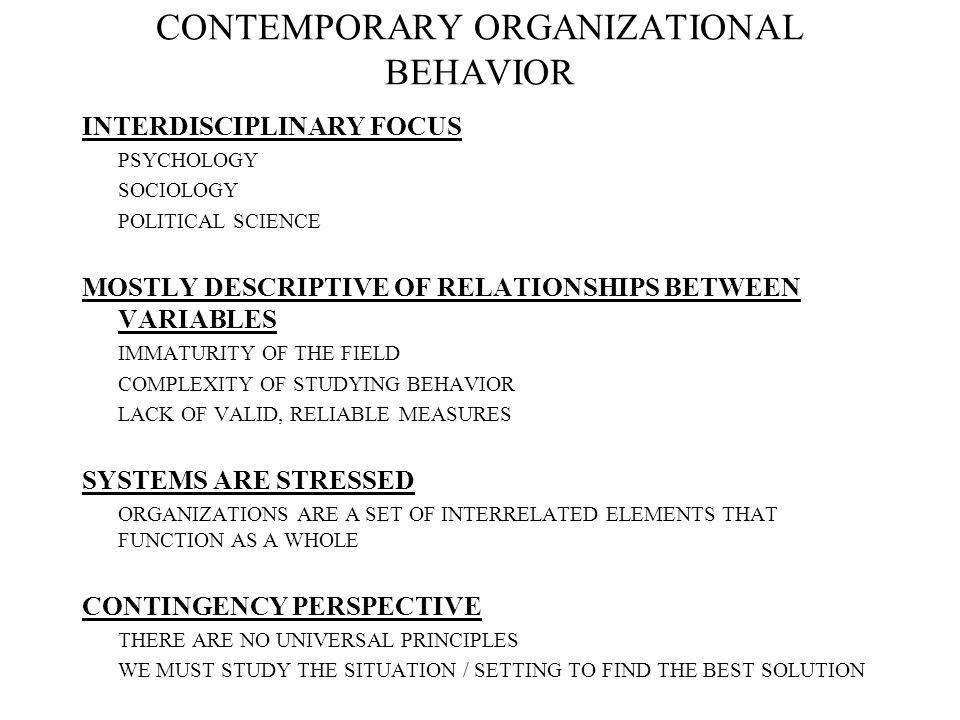 CONTEMPORARY ORGANIZATIONAL BEHAVIOR INTERDISCIPLINARY FOCUS PSYCHOLOGY SOCIOLOGY POLITICAL SCIENCE MOSTLY DESCRIPTIVE OF RELATIONSHIPS BETWEEN VARIAB