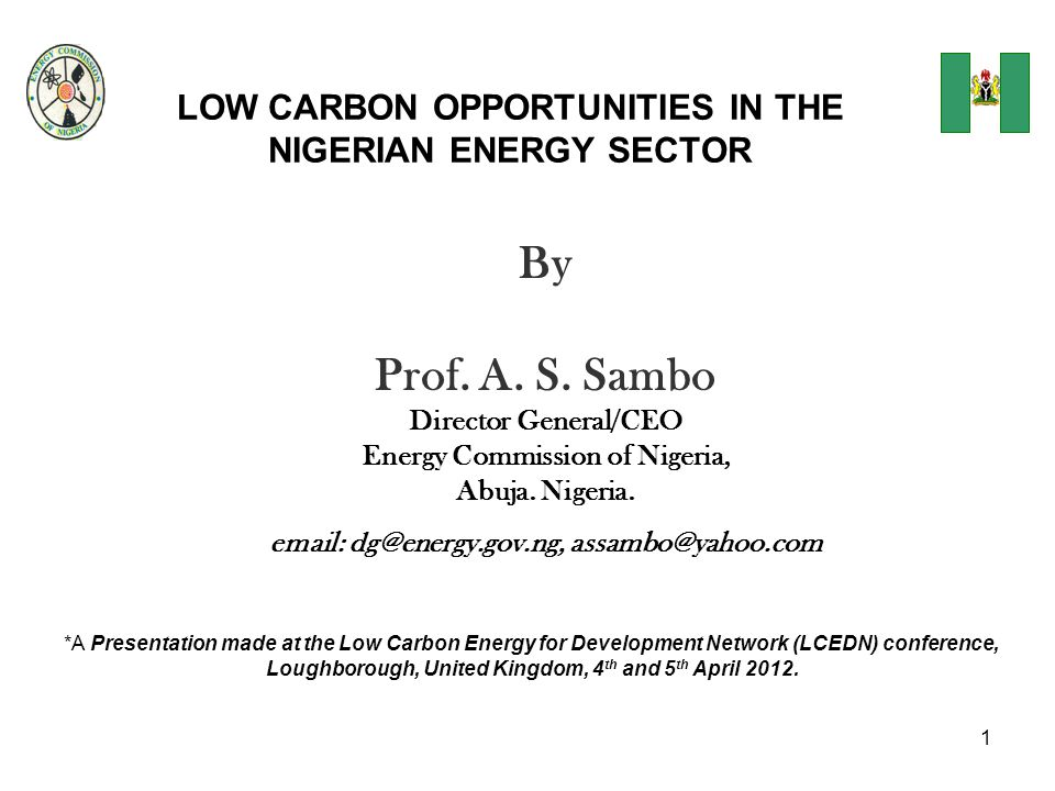 1 LOW CARBON OPPORTUNITIES IN THE NIGERIAN ENERGY SECTOR By Prof. A. S. Sambo Director General/CEO Energy Commission of Nigeria, Abuja. Nigeria. email