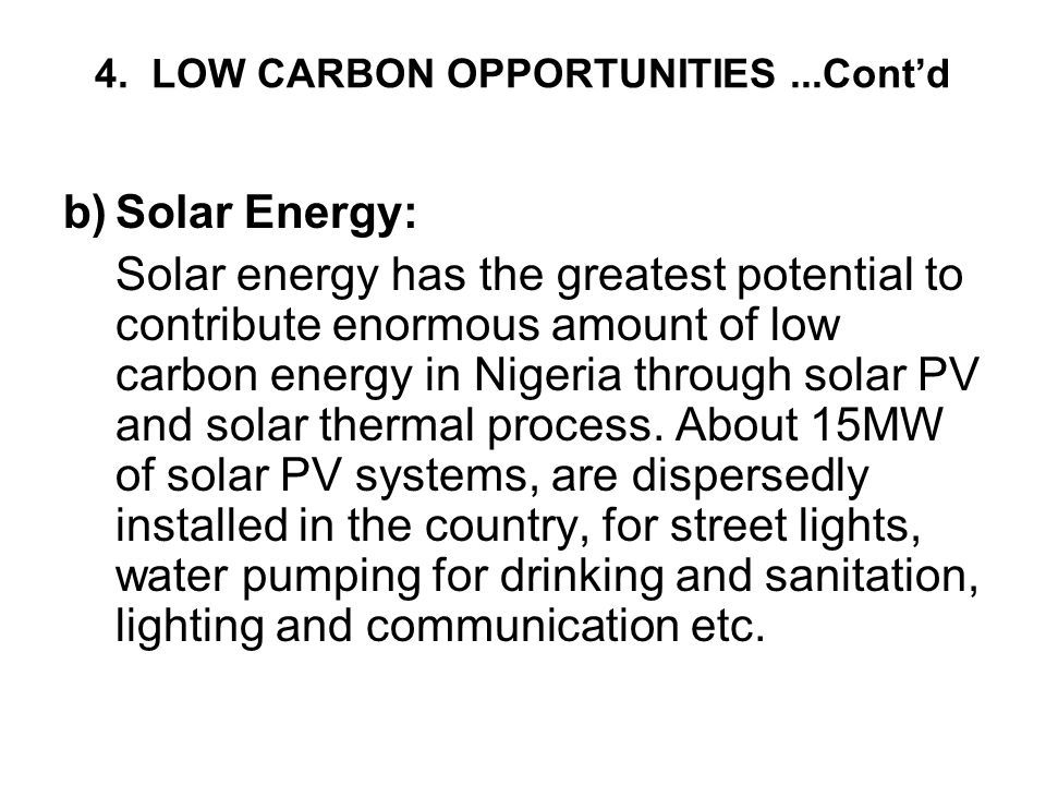 4. LOW CARBON OPPORTUNITIES...Cont'd b)Solar Energy: Solar energy has the greatest potential to contribute enormous amount of low carbon energy in Nig
