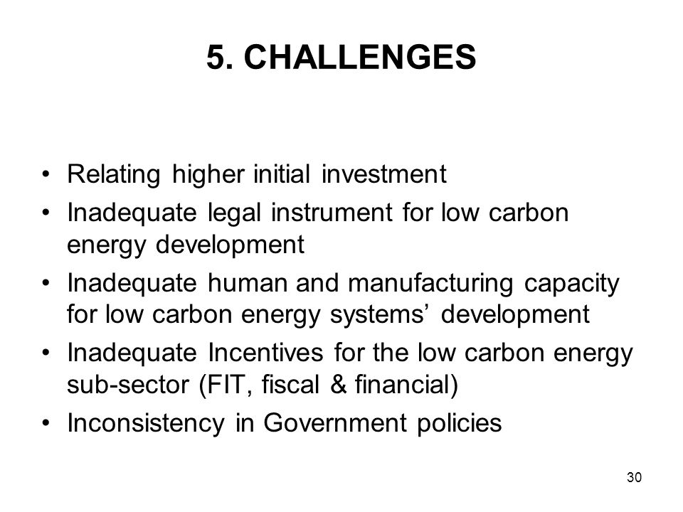 30 5. CHALLENGES Relating higher initial investment Inadequate legal instrument for low carbon energy development Inadequate human and manufacturing c