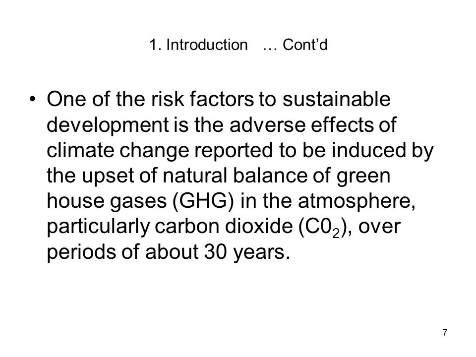 7 1. Introduction … Cont'd One of the risk factors to sustainable development is the adverse effects of climate change reported to be induced by the u