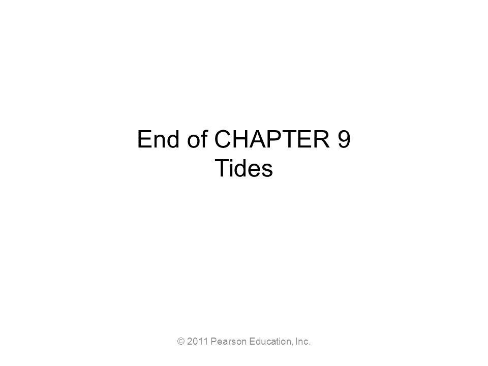 © 2011 Pearson Education, Inc. End of CHAPTER 9 Tides