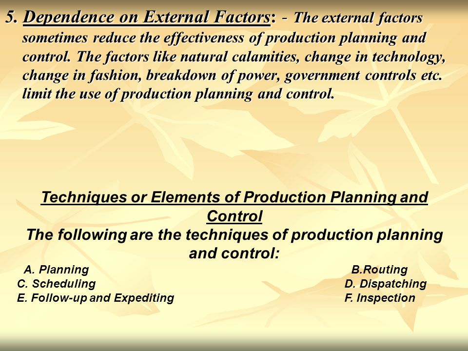 5. Dependence on External Factors: - The external factors sometimes reduce the effectiveness of production planning and control. The factors like natu