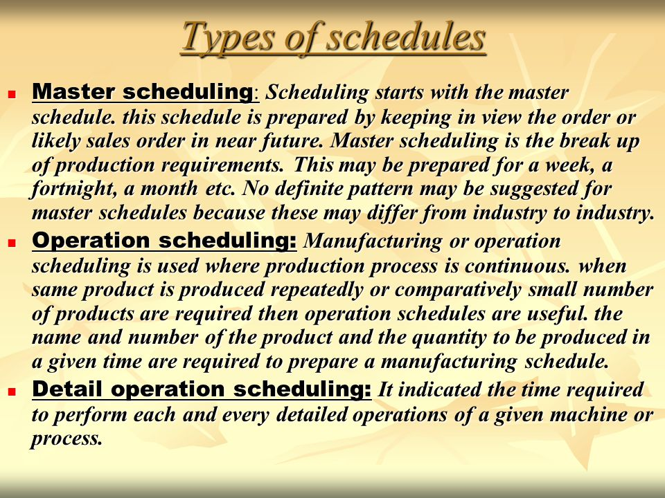 Types of schedules Master scheduling : Scheduling starts with the master schedule. this schedule is prepared by keeping in view the order or likely sa