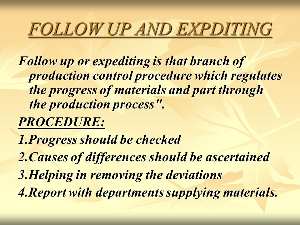 FOLLOW UP AND EXPDITING Follow up or expediting is that branch of production control procedure which regulates the progress of materials and part thro