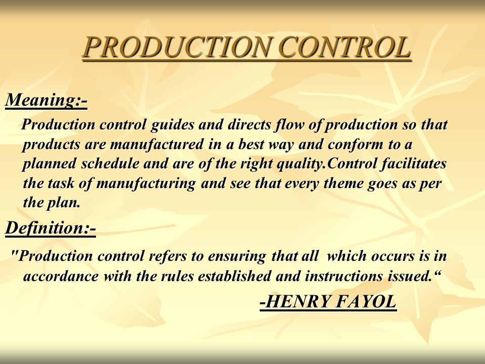 PRODUCTION CONTROL PRODUCTION CONTROL Meaning:- Production control guides and directs flow of production so that products are manufactured in a best w