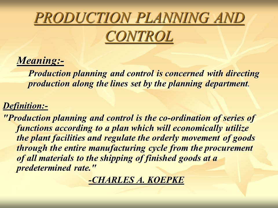 PRODUCTION PLANNING AND CONTROL Meaning:- Production planning and control is concerned with directing production along the lines set by the planning d