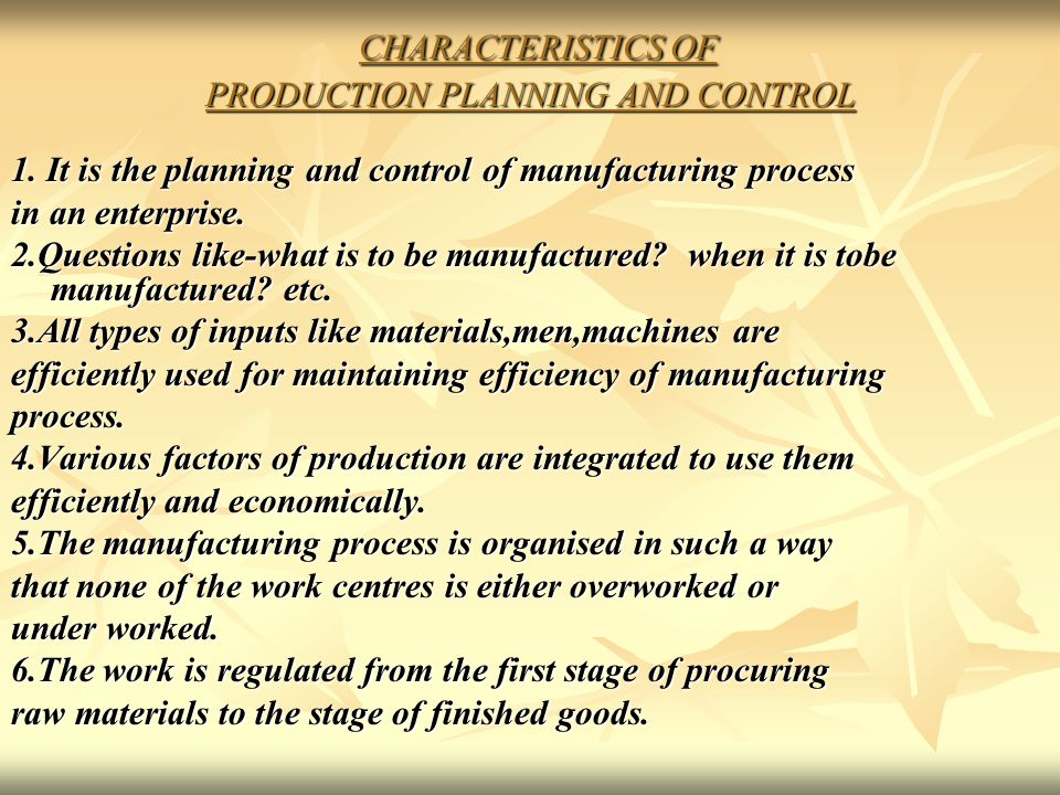 CHARACTERISTICS OF PRODUCTION PLANNING AND CONTROL CHARACTERISTICS OF PRODUCTION PLANNING AND CONTROL 1. It is the planning and control of manufacturi