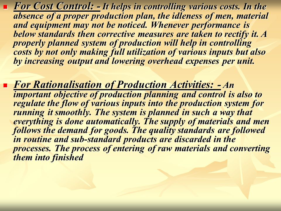 For Cost Control: - It helps in controlling various costs. In the absence of a proper production plan, the idleness of men, material and equipment may