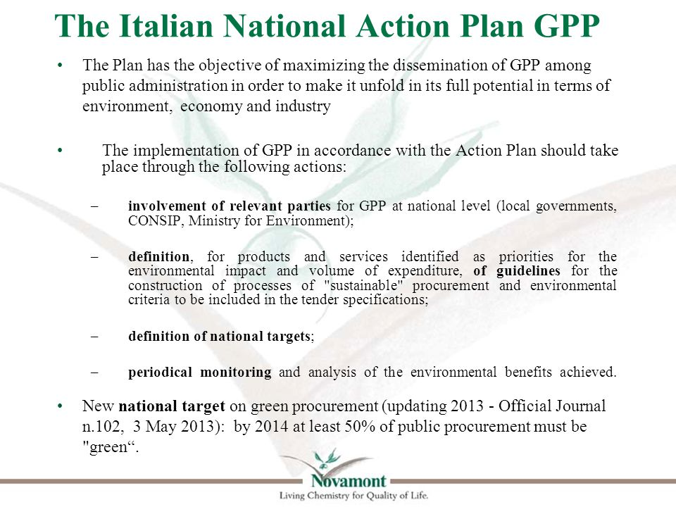 The Italian National Action Plan GPP The Plan has the objective of maximizing the dissemination of GPP among public administration in order to make it unfold in its full potential in terms of environment, economy and industry The implementation of GPP in accordance with the Action Plan should take place through the following actions: –involvement of relevant parties for GPP at national level (local governments, CONSIP, Ministry for Environment); –definition, for products and services identified as priorities for the environmental impact and volume of expenditure, of guidelines for the construction of processes of sustainable procurement and environmental criteria to be included in the tender specifications; –definition of national targets; –periodical monitoring and analysis of the environmental benefits achieved.