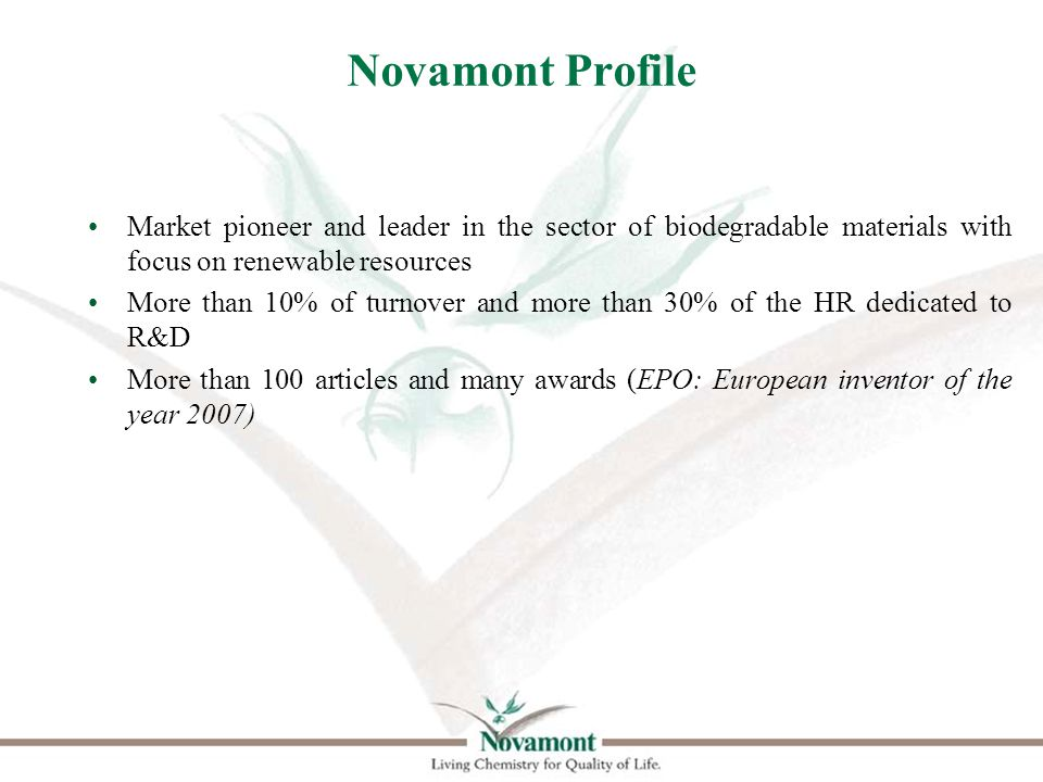 Novamont Profile Market pioneer and leader in the sector of biodegradable materials with focus on renewable resources More than 10% of turnover and more than 30% of the HR dedicated to R&D More than 100 articles and many awards (EPO: European inventor of the year 2007)