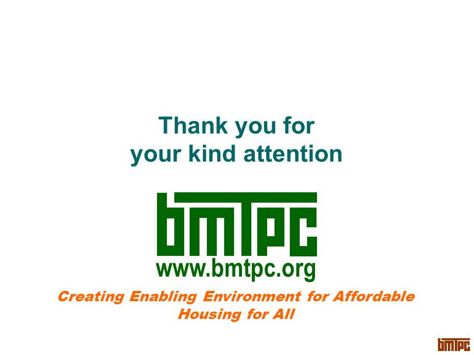 Thank you for your kind attention Creating Enabling Environment for Affordable Housing for All www.bmtpc.org
