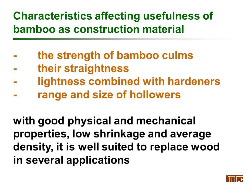 Characteristics affecting usefulness of bamboo as construction material -the strength of bamboo culms -their straightness -lightness combined with hardeners -range and size of hollowers with good physical and mechanical properties, low shrinkage and average density, it is well suited to replace wood in several applications