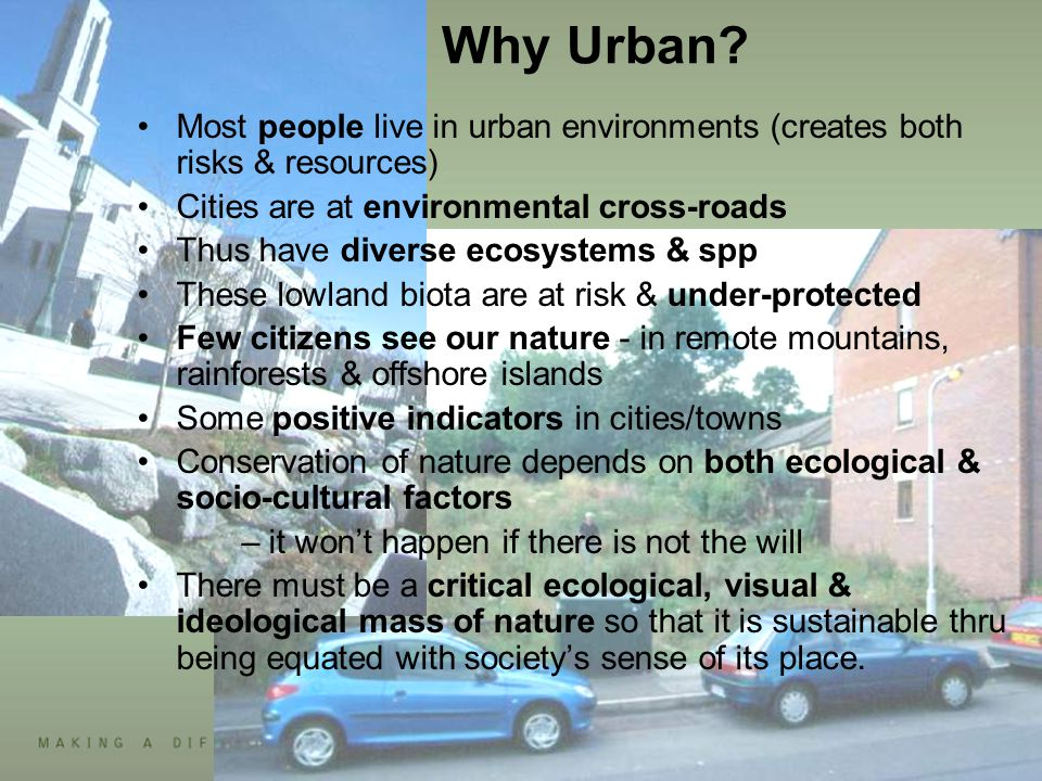 Why Urban? Most people live in urban environments (creates both risks & resources) Cities are at environmental cross-roads Thus have diverse ecosystem