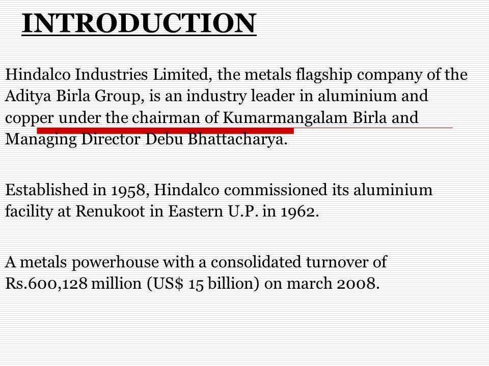 INTRODUCTION Hindalco Industries Limited, the metals flagship company of the Aditya Birla Group, is an industry leader in aluminium and copper under the chairman of Kumarmangalam Birla and Managing Director Debu Bhattacharya.