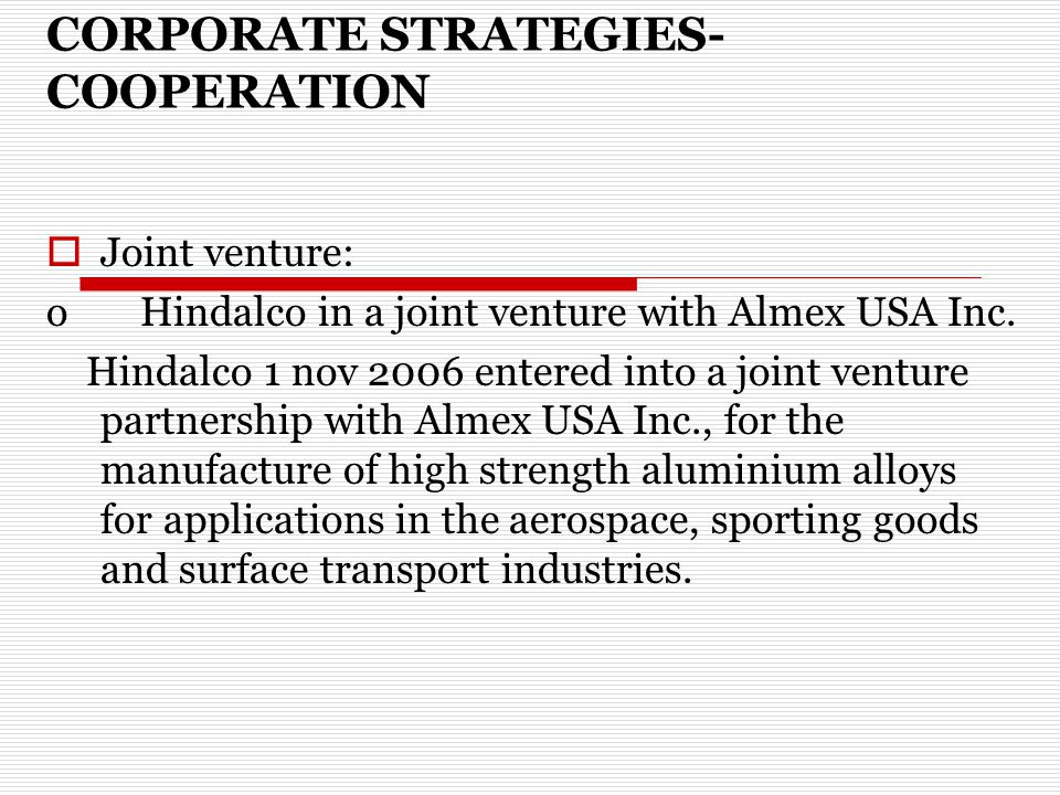 CORPORATE STRATEGIES- COOPERATION  Joint venture: o Hindalco in a joint venture with Almex USA Inc.
