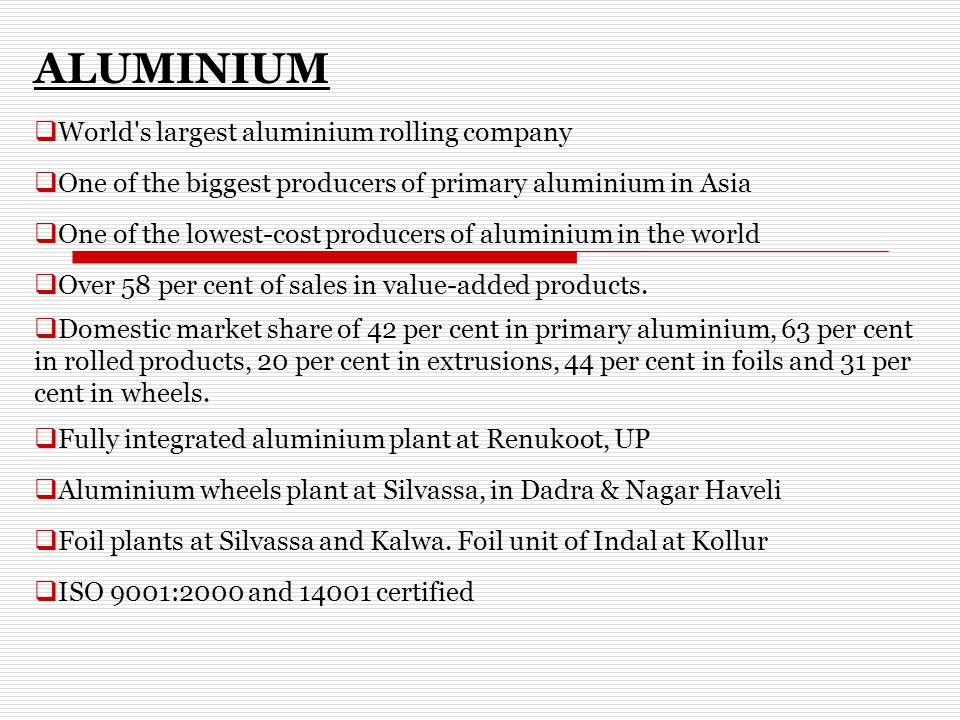 ALUMINIUM  World s largest aluminium rolling company  One of the biggest producers of primary aluminium in Asia  One of the lowest-cost producers of aluminium in the world  Over 58 per cent of sales in value-added products.
