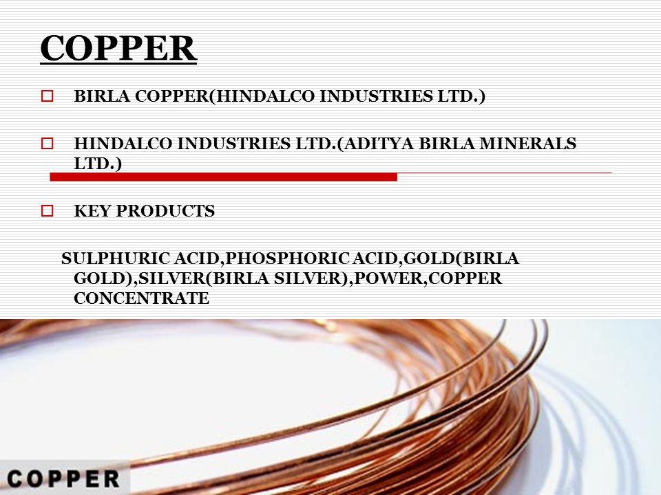 COPPER  BIRLA COPPER(HINDALCO INDUSTRIES LTD.)  HINDALCO INDUSTRIES LTD.(ADITYA BIRLA MINERALS LTD.)  KEY PRODUCTS SULPHURIC ACID,PHOSPHORIC ACID,GOLD(BIRLA GOLD),SILVER(BIRLA SILVER),POWER,COPPER CONCENTRATE