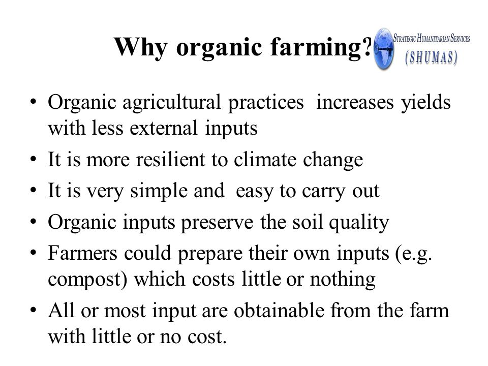 Why organic farming? Organic agricultural practices increases yields with less external inputs It is more resilient to climate change It is very simpl