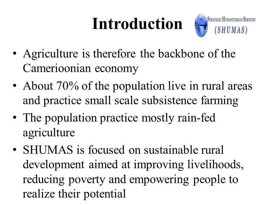 Introduction Agriculture is therefore the backbone of the Camerioonian economy About 70% of the population live in rural areas and practice small scal