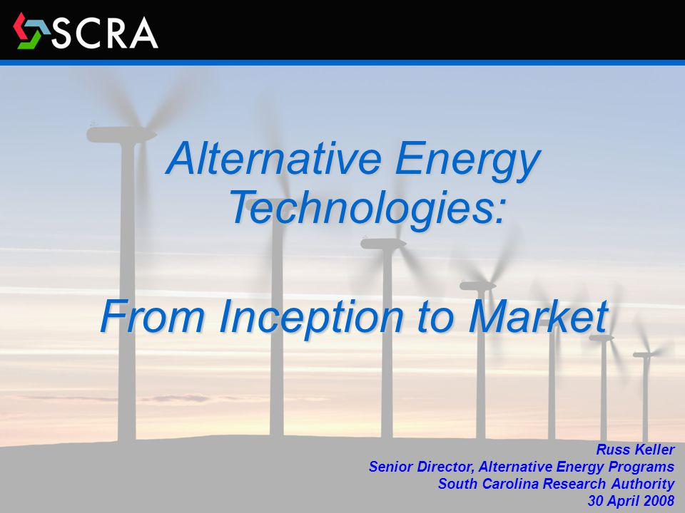 Alternative Energy Technologies: From Inception to Market Russ Keller Senior Director, Alternative Energy Programs South Carolina Research Authority 30 April 2008