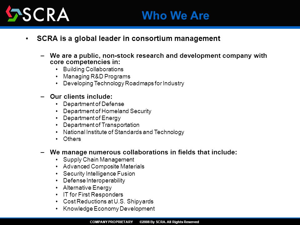 Who We Are SCRA is a global leader in consortium management –We are a public, non-stock research and development company with core competencies in: Building Collaborations Managing R&D Programs Developing Technology Roadmaps for Industry –Our clients include: Department of Defense Department of Homeland Security Department of Energy Department of Transportation National Institute of Standards and Technology Others –We manage numerous collaborations in fields that include: Supply Chain Management Advanced Composite Materials Security Intelligence Fusion Defense Interoperability Alternative Energy IT for First Responders Cost Reductions at U.S.