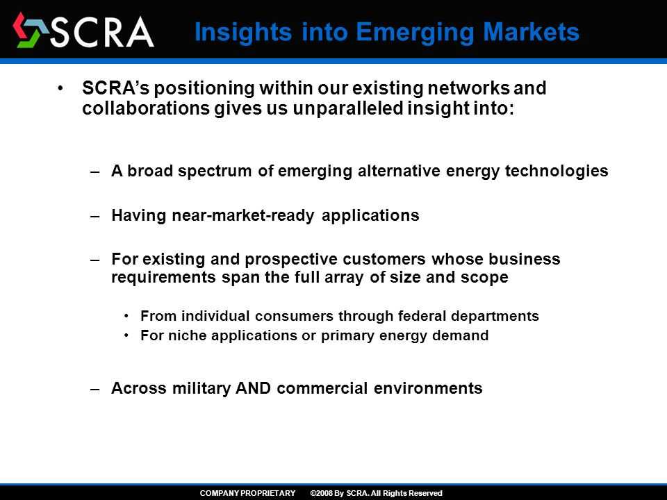 Insights into Emerging Markets SCRA's positioning within our existing networks and collaborations gives us unparalleled insight into: –A broad spectrum of emerging alternative energy technologies –Having near-market-ready applications –For existing and prospective customers whose business requirements span the full array of size and scope From individual consumers through federal departments For niche applications or primary energy demand –Across military AND commercial environments COMPANY PROPRIETARY ©2008 By SCRA.