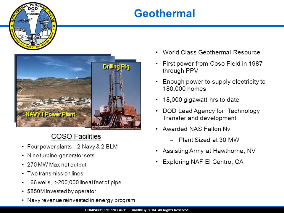 World Class Geothermal Resource First power from Coso Field in 1987 through PPV Enough power to supply electricity to 180,000 homes 18,000 gigawatt-hrs to date DOD Lead Agency for Technology Transfer and development Awarded NAS Fallon Nv –Plant Sized at 30 MW Assisting Army at Hawthorne, NV Exploring NAF El Centro, CA Four power plants – 2 Navy & 2 BLM Nine turbine-generator sets 270 MW Max net output Two transmission lines 166 wells, >200,000 lineal feet of pipe $850M invested by operator Navy revenue reinvested in energy program COSO Facilities NAVY I Power Plant Drilling Rig Geothermal COMPANY PROPRIETARY ©2008 By SCRA.