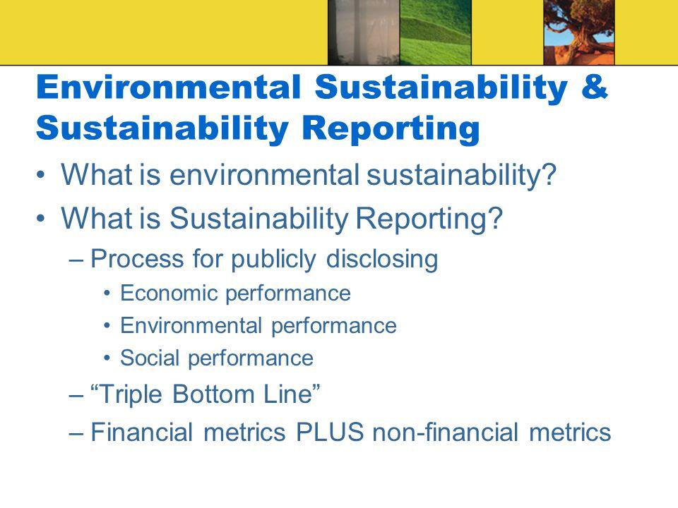 Environmental Sustainability & Sustainability Reporting What is environmental sustainability? What is Sustainability Reporting? –Process for publicly
