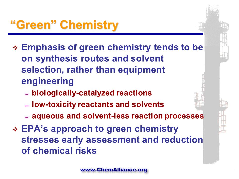 Green Chemistry  Emphasis of green chemistry tends to be on synthesis routes and solvent selection, rather than equipment engineering ; biologically-catalyzed reactions ; low-toxicity reactants and solvents ; aqueous and solvent-less reaction processes  EPA's approach to green chemistry stresses early assessment and reduction of chemical risks