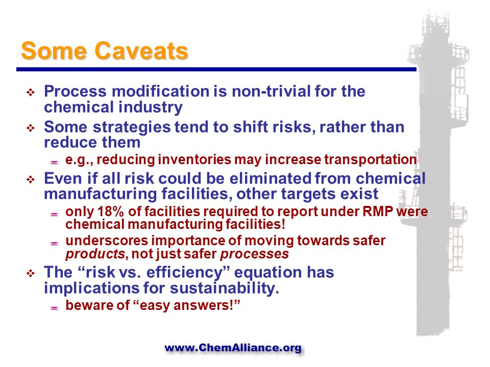 Some Caveats  Process modification is non-trivial for the chemical industry  Some strategies tend to shift risks, rather than reduce them ; e.g., reducing inventories may increase transportation  Even if all risk could be eliminated from chemical manufacturing facilities, other targets exist ; only 18% of facilities required to report under RMP were chemical manufacturing facilities.