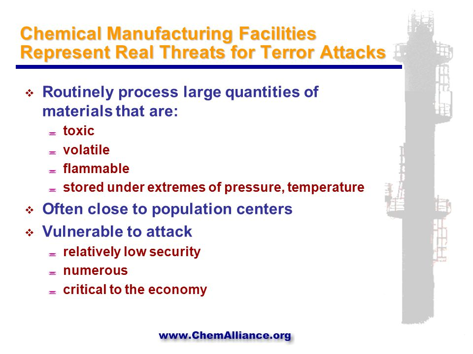 Chemical Manufacturing Facilities Represent Real Threats for Terror Attacks  Routinely process large quantities of materials that are: ; toxic ; volatile ; flammable ; stored under extremes of pressure, temperature  Often close to population centers  Vulnerable to attack ; relatively low security ; numerous ; critical to the economy