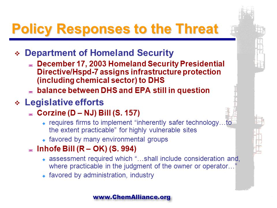 Policy Responses to the Threat  Department of Homeland Security ; December 17, 2003 Homeland Security Presidential Directive/Hspd-7 assigns infrastructure protection (including chemical sector) to DHS ; balance between DHS and EPA still in question  Legislative efforts ; Corzine (D – NJ) Bill (S.