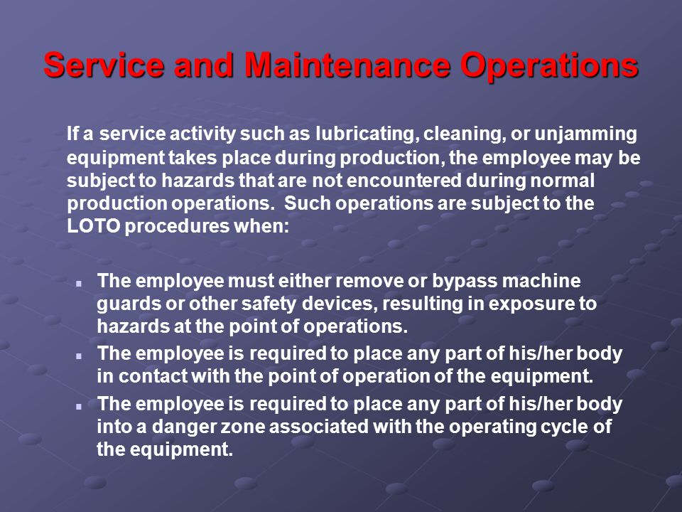 Service and Maintenance Operations If a service activity such as lubricating, cleaning, or unjamming equipment takes place during production, the employee may be subject to hazards that are not encountered during normal production operations.