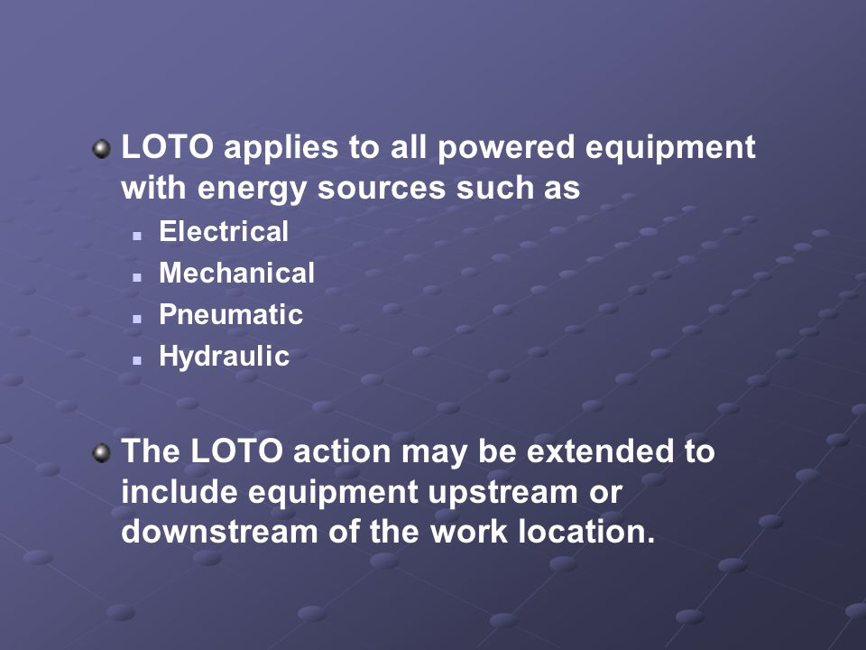 LOTO applies to all powered equipment with energy sources such as Electrical Mechanical Pneumatic Hydraulic The LOTO action may be extended to include equipment upstream or downstream of the work location.
